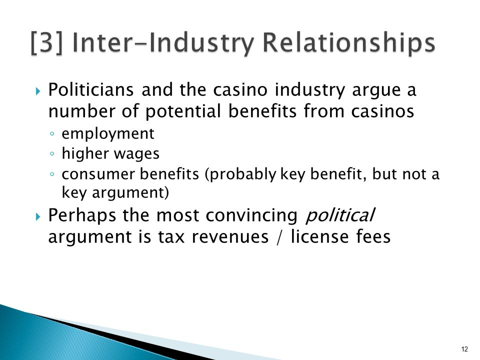  Politicians and the casino industry argue a number of potential benefits from casinos ◦ employment ◦ higher wages ◦ consumer benefits (probably key benefit, but not a key argument)  Perhaps the most convincing political argument is tax revenues / license fees 12