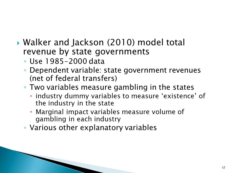  Walker and Jackson (2010) model total revenue by state governments ◦ Use 1985-2000 data ◦ Dependent variable: state government revenues (net of federal transfers) ◦ Two variables measure gambling in the states  industry dummy variables to measure 'existence' of the industry in the state  Marginal impact variables measure volume of gambling in each industry ◦ Various other explanatory variables 17