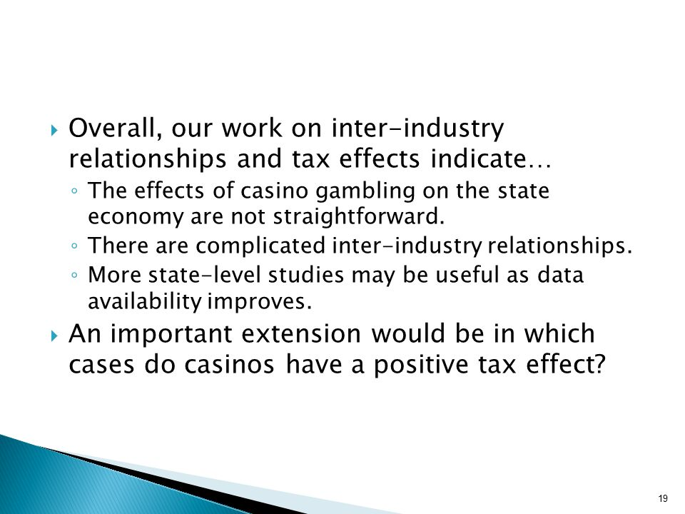  Overall, our work on inter-industry relationships and tax effects indicate… ◦ The effects of casino gambling on the state economy are not straightforward.
