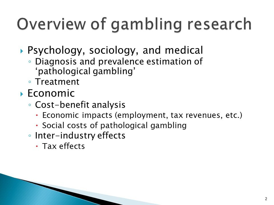  Psychology, sociology, and medical ◦ Diagnosis and prevalence estimation of 'pathological gambling' ◦ Treatment  Economic ◦ Cost-benefit analysis  Economic impacts (employment, tax revenues, etc.)  Social costs of pathological gambling ◦ Inter-industry effects  Tax effects 2