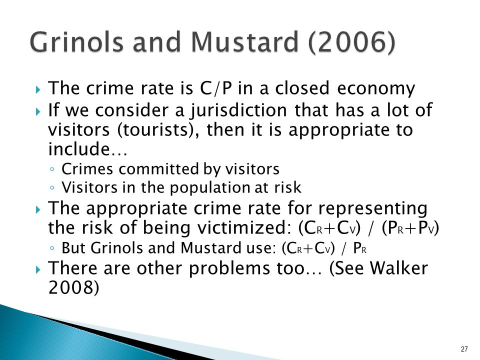  The crime rate is C/P in a closed economy  If we consider a jurisdiction that has a lot of visitors (tourists), then it is appropriate to include… ◦ Crimes committed by visitors ◦ Visitors in the population at risk  The appropriate crime rate for representing the risk of being victimized: (C R +C V ) / (P R +P V ) ◦ But Grinols and Mustard use: (C R +C V ) / P R  There are other problems too… (See Walker 2008) 27