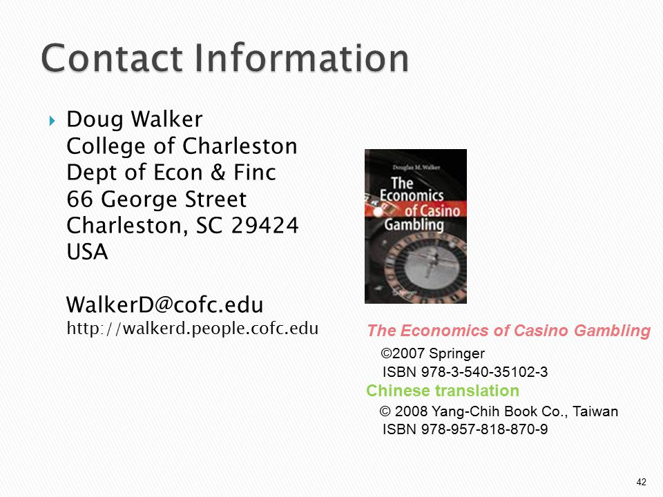  Doug Walker College of Charleston Dept of Econ & Finc 66 George Street Charleston, SC 29424 USA WalkerD@cofc.edu http://walkerd.people.cofc.edu 42 The Economics of Casino Gambling ©2007 Springer ISBN 978-3-540-35102-3 Chinese translation © 2008 Yang-Chih Book Co., Taiwan ISBN 978-957-818-870-9