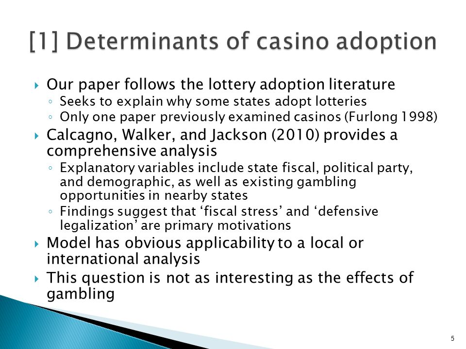  Our paper follows the lottery adoption literature ◦ Seeks to explain why some states adopt lotteries ◦ Only one paper previously examined casinos (Furlong 1998)  Calcagno, Walker, and Jackson (2010) provides a comprehensive analysis ◦ Explanatory variables include state fiscal, political party, and demographic, as well as existing gambling opportunities in nearby states ◦ Findings suggest that 'fiscal stress' and 'defensive legalization' are primary motivations  Model has obvious applicability to a local or international analysis  This question is not as interesting as the effects of gambling 5