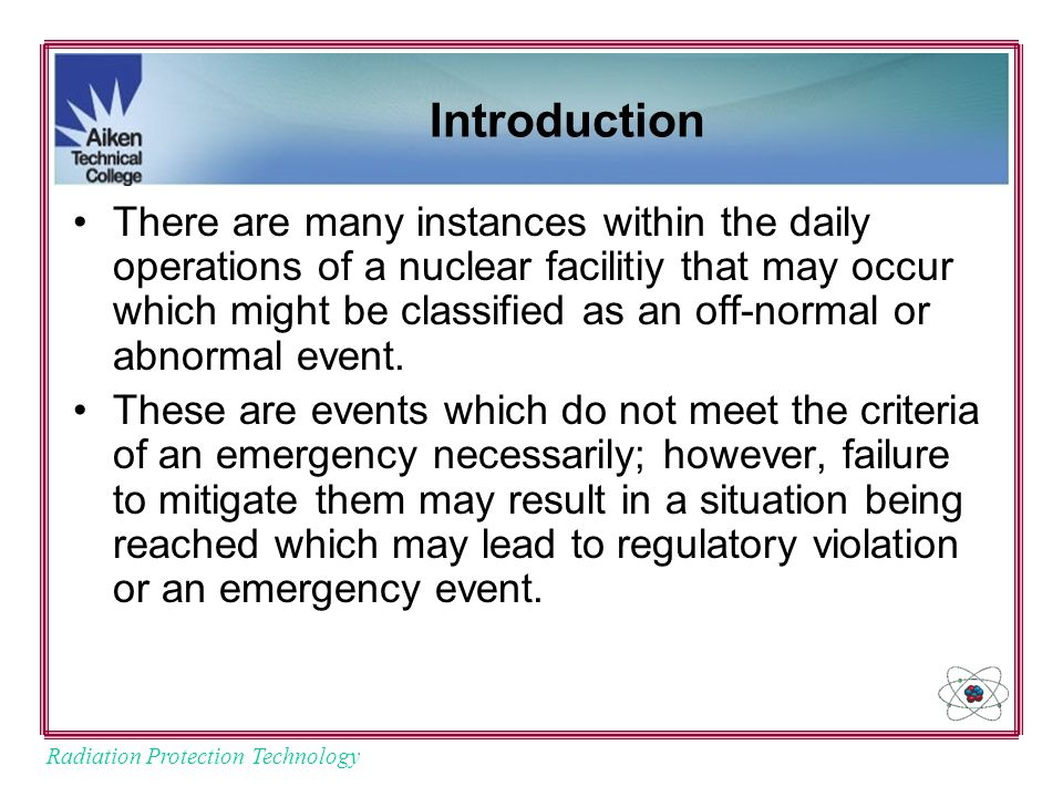 Radiation Protection Technology Introduction There are many instances within the daily operations of a nuclear facilitiy that may occur which might be classified as an off-normal or abnormal event.