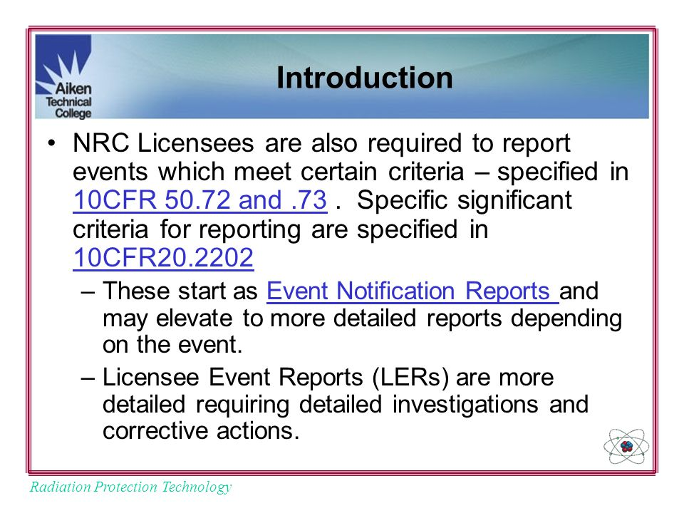 Radiation Protection Technology Introduction NRC Licensees are also required to report events which meet certain criteria – specified in 10CFR 50.72 and.73.