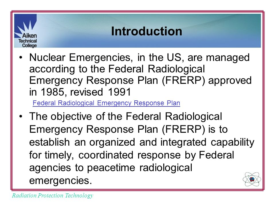 Radiation Protection Technology Introduction Nuclear Emergencies, in the US, are managed according to the Federal Radiological Emergency Response Plan (FRERP) approved in 1985, revised 1991 Federal Radiological Emergency Response Plan The objective of the Federal Radiological Emergency Response Plan (FRERP) is to establish an organized and integrated capability for timely, coordinated response by Federal agencies to peacetime radiological emergencies.