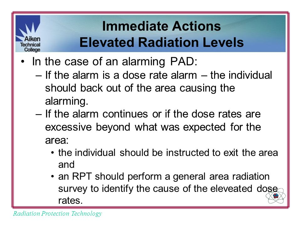 Radiation Protection Technology Immediate Actions Elevated Radiation Levels In the case of an alarming PAD: –If the alarm is a dose rate alarm – the individual should back out of the area causing the alarming.