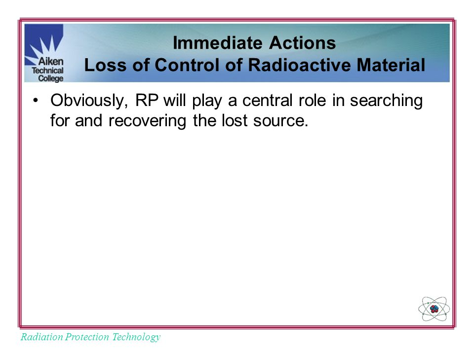 Radiation Protection Technology Immediate Actions Loss of Control of Radioactive Material Obviously, RP will play a central role in searching for and recovering the lost source.