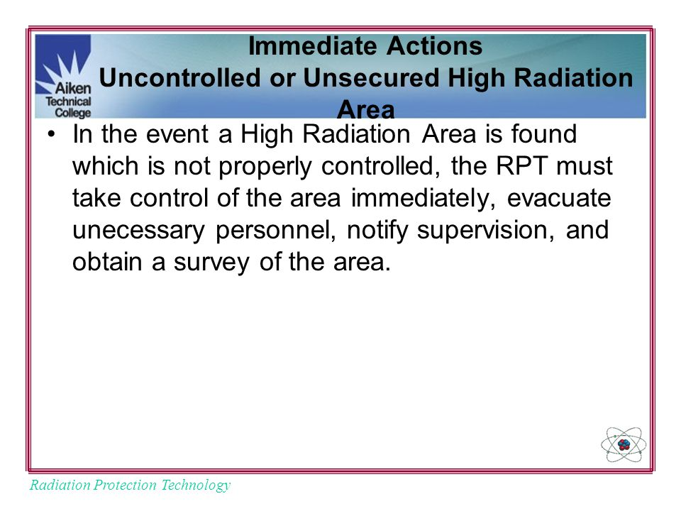 Radiation Protection Technology Immediate Actions Uncontrolled or Unsecured High Radiation Area In the event a High Radiation Area is found which is not properly controlled, the RPT must take control of the area immediately, evacuate unecessary personnel, notify supervision, and obtain a survey of the area.