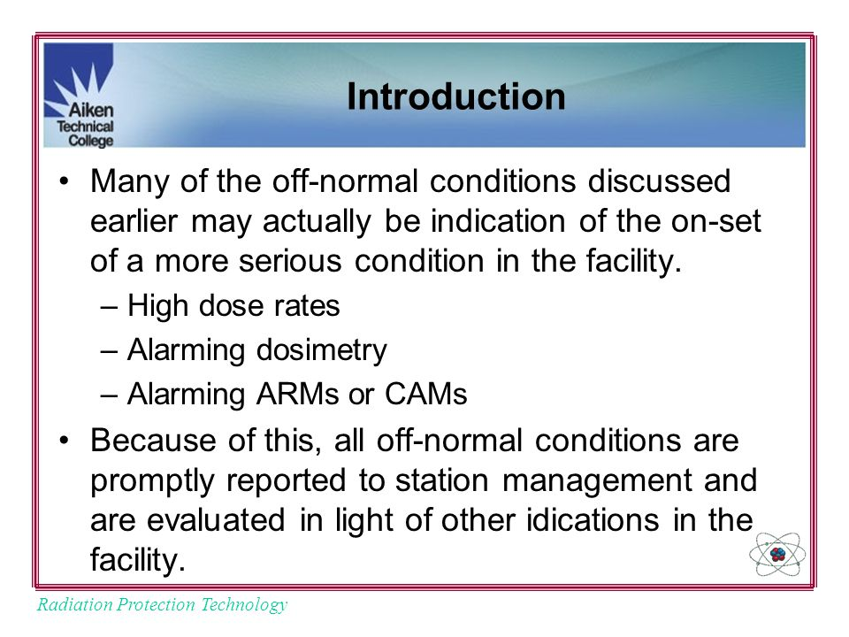 Radiation Protection Technology Introduction Many of the off-normal conditions discussed earlier may actually be indication of the on-set of a more serious condition in the facility.