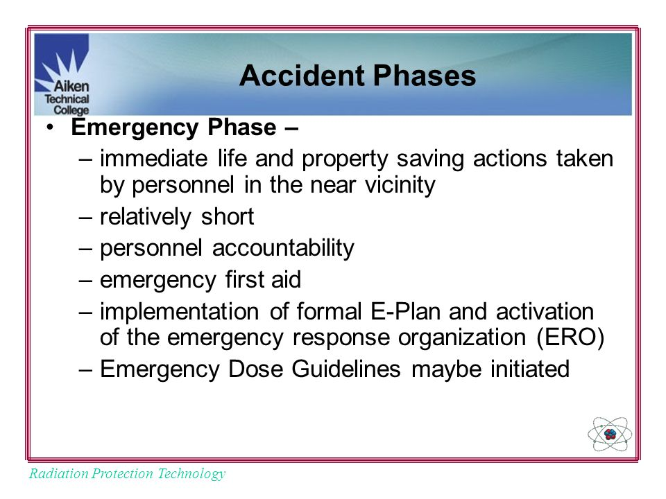 Radiation Protection Technology Accident Phases Emergency Phase – –immediate life and property saving actions taken by personnel in the near vicinity –relatively short –personnel accountability –emergency first aid –implementation of formal E-Plan and activation of the emergency response organization (ERO) –Emergency Dose Guidelines maybe initiated