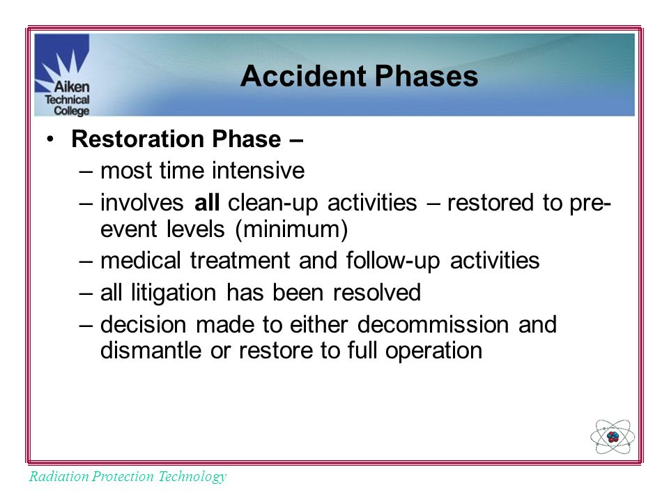 Radiation Protection Technology Accident Phases Restoration Phase – –most time intensive –involves all clean-up activities – restored to pre- event levels (minimum) –medical treatment and follow-up activities –all litigation has been resolved –decision made to either decommission and dismantle or restore to full operation