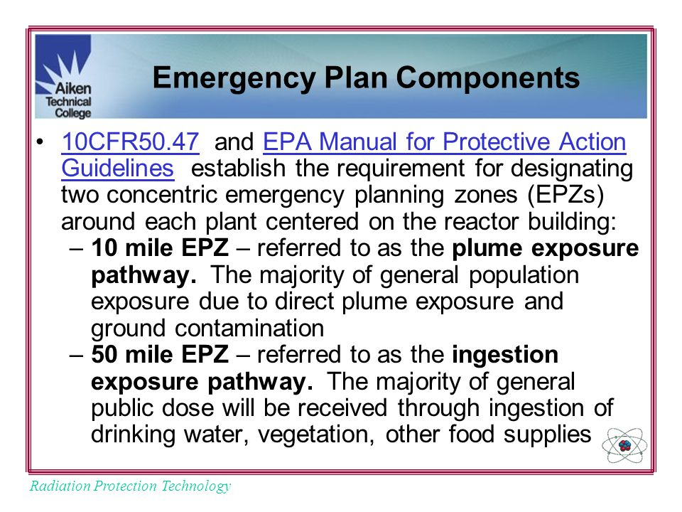 Radiation Protection Technology Emergency Plan Components 10CFR50.47 and EPA Manual for Protective Action Guidelines establish the requirement for designating two concentric emergency planning zones (EPZs) around each plant centered on the reactor building:10CFR50.47EPA Manual for Protective Action Guidelines –10 mile EPZ – referred to as the plume exposure pathway.