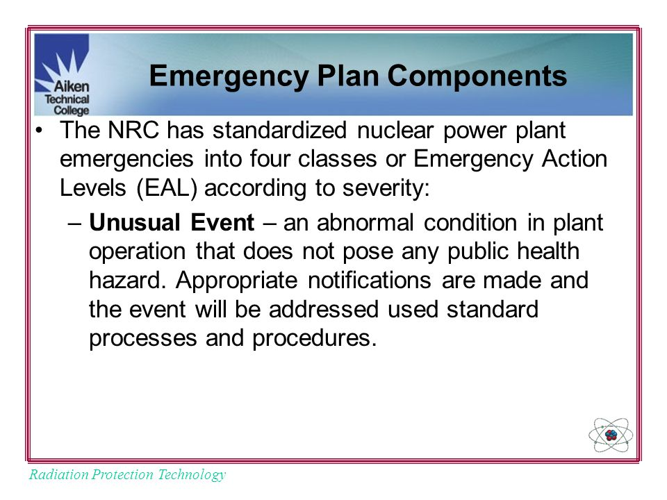 Radiation Protection Technology Emergency Plan Components The NRC has standardized nuclear power plant emergencies into four classes or Emergency Action Levels (EAL) according to severity: –Unusual Event – an abnormal condition in plant operation that does not pose any public health hazard.