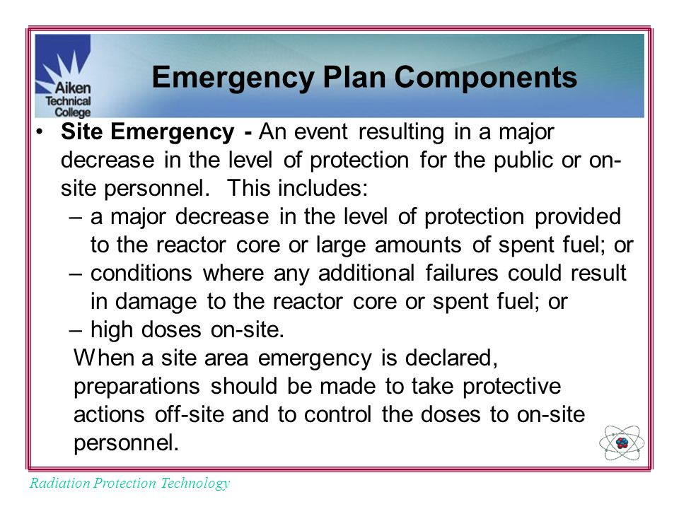 Radiation Protection Technology Emergency Plan Components Site Emergency - An event resulting in a major decrease in the level of protection for the public or on- site personnel.