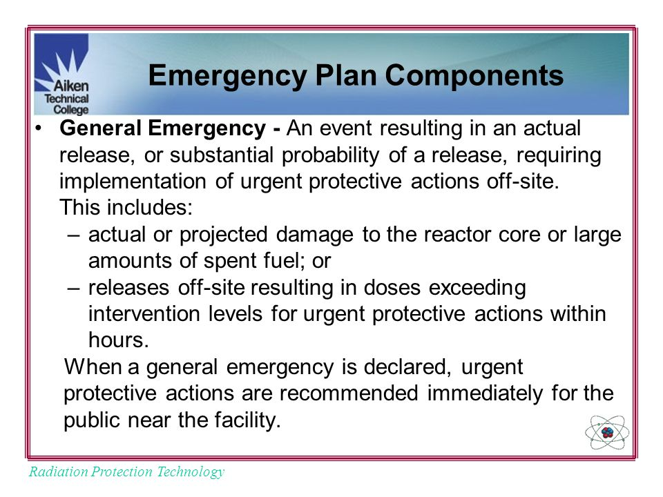 Radiation Protection Technology Emergency Plan Components General Emergency - An event resulting in an actual release, or substantial probability of a release, requiring implementation of urgent protective actions off-site.