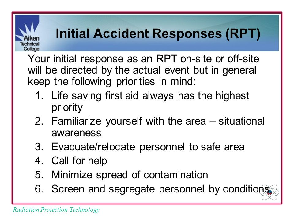 Radiation Protection Technology Initial Accident Responses (RPT) Your initial response as an RPT on-site or off-site will be directed by the actual event but in general keep the following priorities in mind: 1.Life saving first aid always has the highest priority 2.Familiarize yourself with the area – situational awareness 3.Evacuate/relocate personnel to safe area 4.Call for help 5.Minimize spread of contamination 6.Screen and segregate personnel by conditions