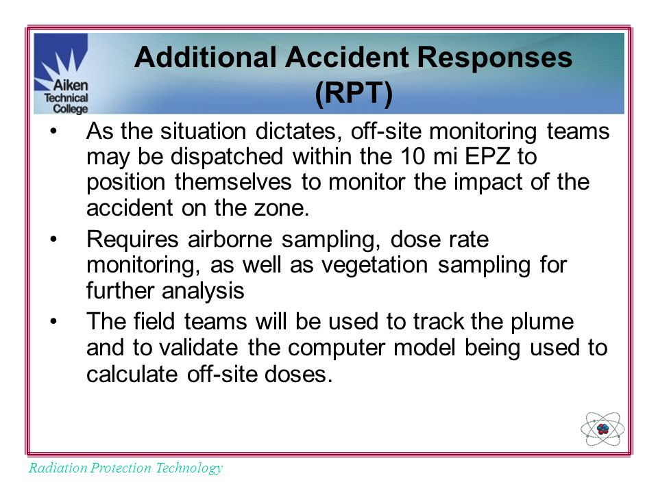 Radiation Protection Technology Additional Accident Responses (RPT) As the situation dictates, off-site monitoring teams may be dispatched within the 10 mi EPZ to position themselves to monitor the impact of the accident on the zone.
