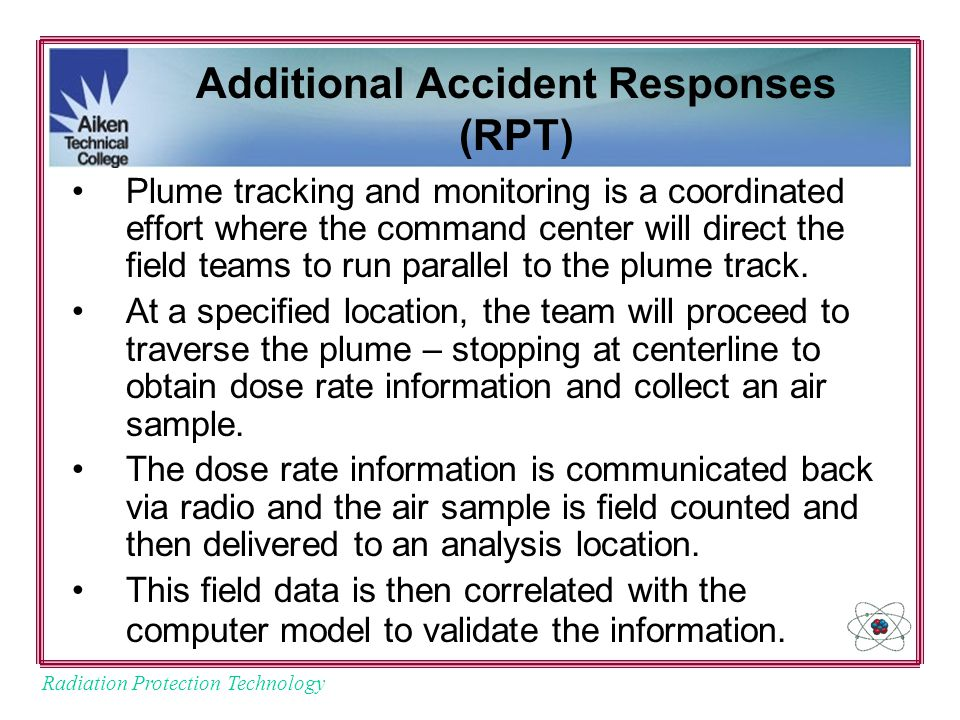 Radiation Protection Technology Additional Accident Responses (RPT) Plume tracking and monitoring is a coordinated effort where the command center will direct the field teams to run parallel to the plume track.