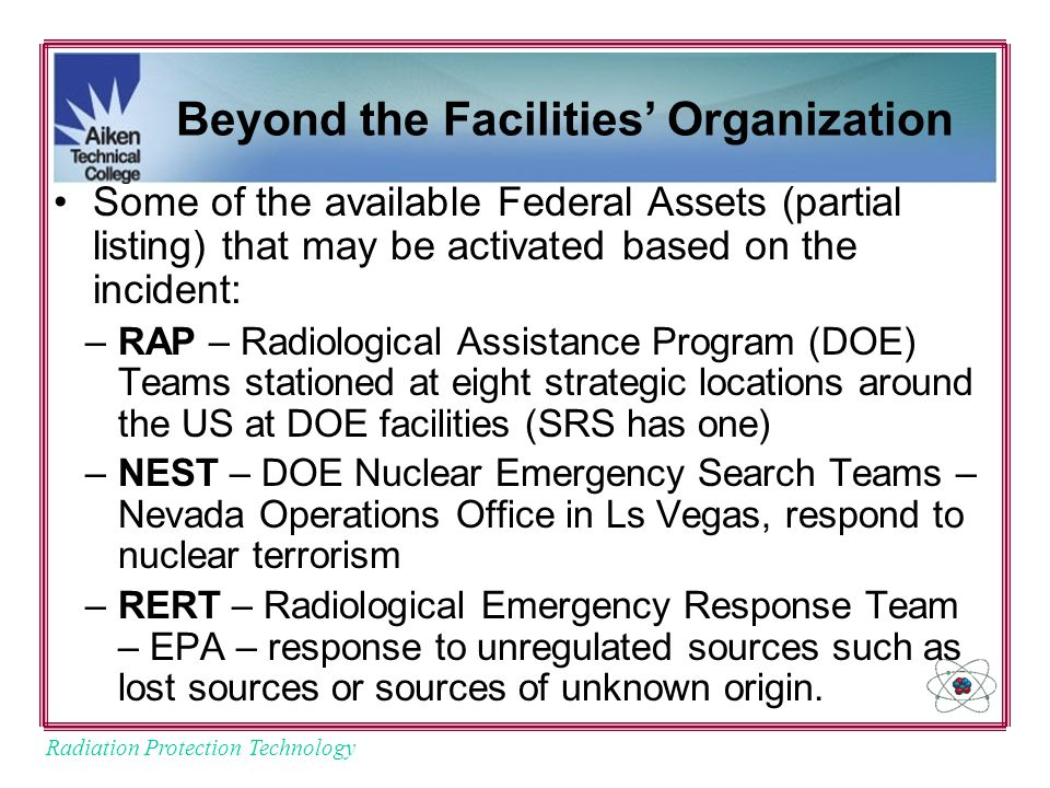 Radiation Protection Technology Beyond the Facilities' Organization Some of the available Federal Assets (partial listing) that may be activated based on the incident: –RAP – Radiological Assistance Program (DOE) Teams stationed at eight strategic locations around the US at DOE facilities (SRS has one) –NEST – DOE Nuclear Emergency Search Teams – Nevada Operations Office in Ls Vegas, respond to nuclear terrorism –RERT – Radiological Emergency Response Team – EPA – response to unregulated sources such as lost sources or sources of unknown origin.