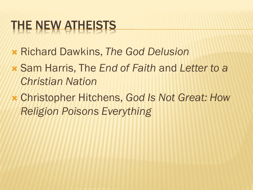  Richard Dawkins, The God Delusion  Sam Harris, The End of Faith and Letter to a Christian Nation  Christopher Hitchens, God Is Not Great: How Religion Poisons Everything