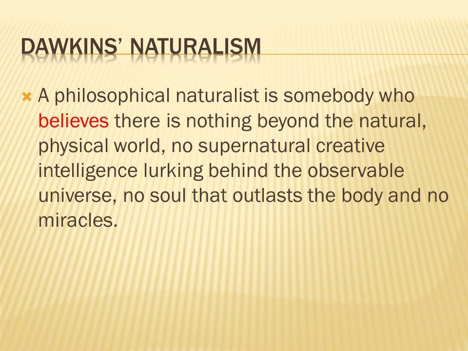  A philosophical naturalist is somebody who believes there is nothing beyond the natural, physical world, no supernatural creative intelligence lurking behind the observable universe, no soul that outlasts the body and no miracles.
