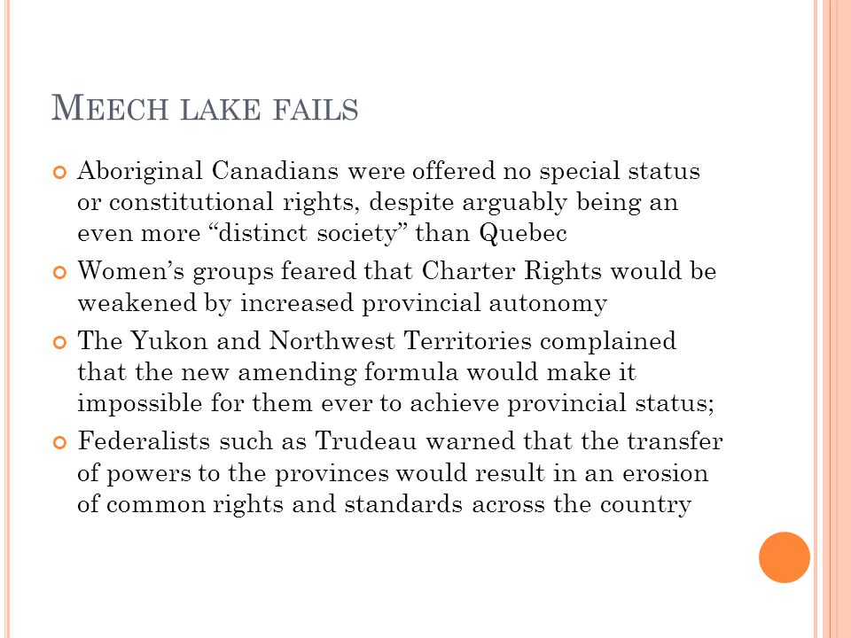 M EECH LAKE FAILS Aboriginal Canadians were offered no special status or constitutional rights, despite arguably being an even more distinct society than Quebec Women's groups feared that Charter Rights would be weakened by increased provincial autonomy The Yukon and Northwest Territories complained that the new amending formula would make it impossible for them ever to achieve provincial status; Federalists such as Trudeau warned that the transfer of powers to the provinces would result in an erosion of common rights and standards across the country