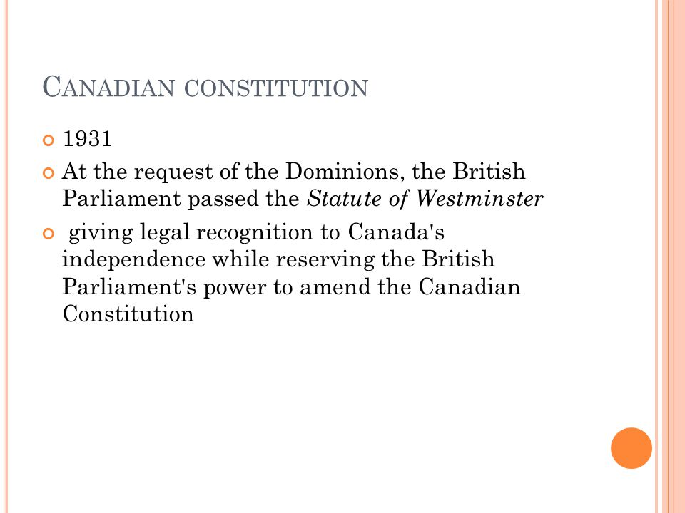 C ANADIAN CONSTITUTION 1931 At the request of the Dominions, the British Parliament passed the Statute of Westminster giving legal recognition to Cana