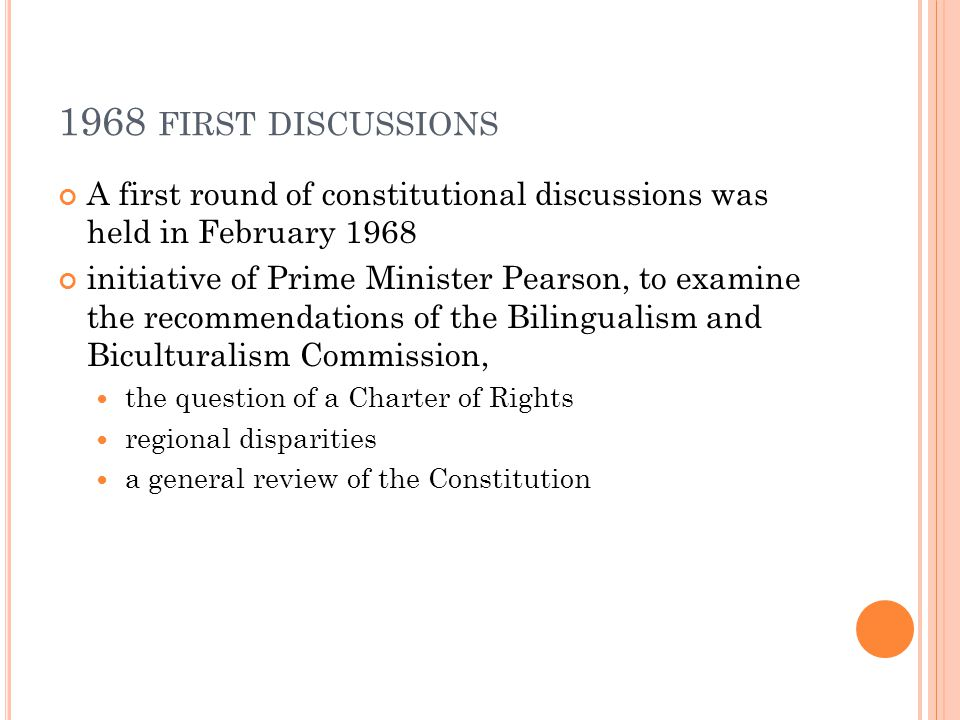 1968 FIRST DISCUSSIONS A first round of constitutional discussions was held in February 1968 initiative of Prime Minister Pearson, to examine the reco