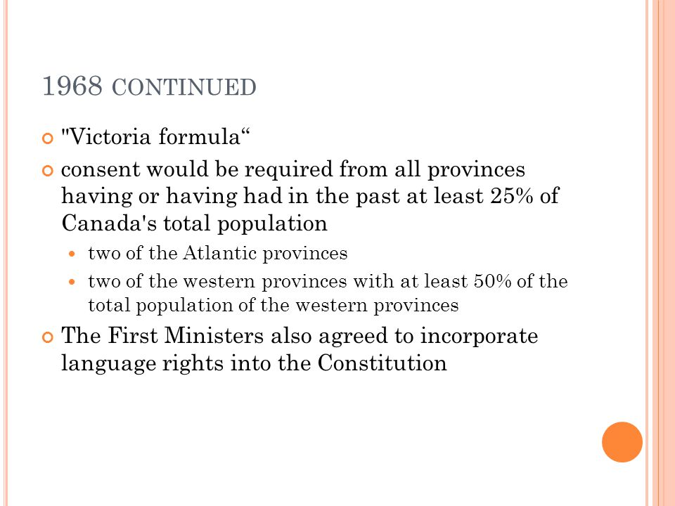 1968 CONTINUED Victoria formula consent would be required from all provinces having or having had in the past at least 25% of Canada s total population two of the Atlantic provinces two of the western provinces with at least 50% of the total population of the western provinces The First Ministers also agreed to incorporate language rights into the Constitution