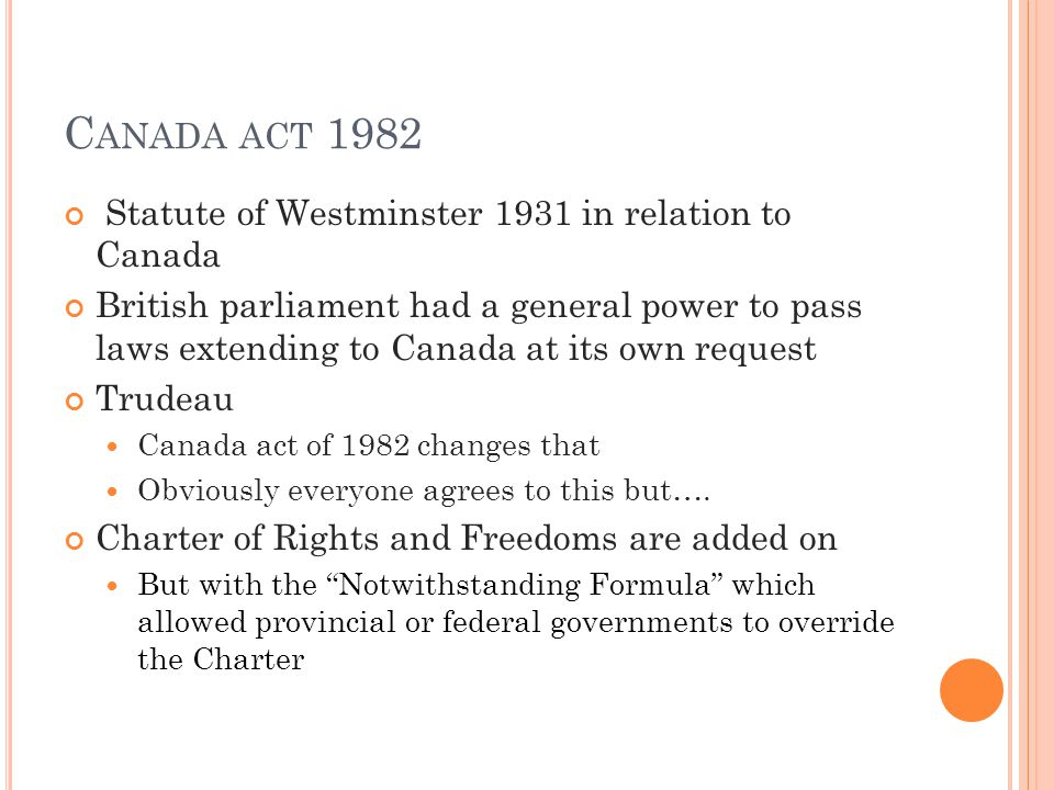 C ANADA ACT 1982 Statute of Westminster 1931 in relation to Canada British parliament had a general power to pass laws extending to Canada at its own