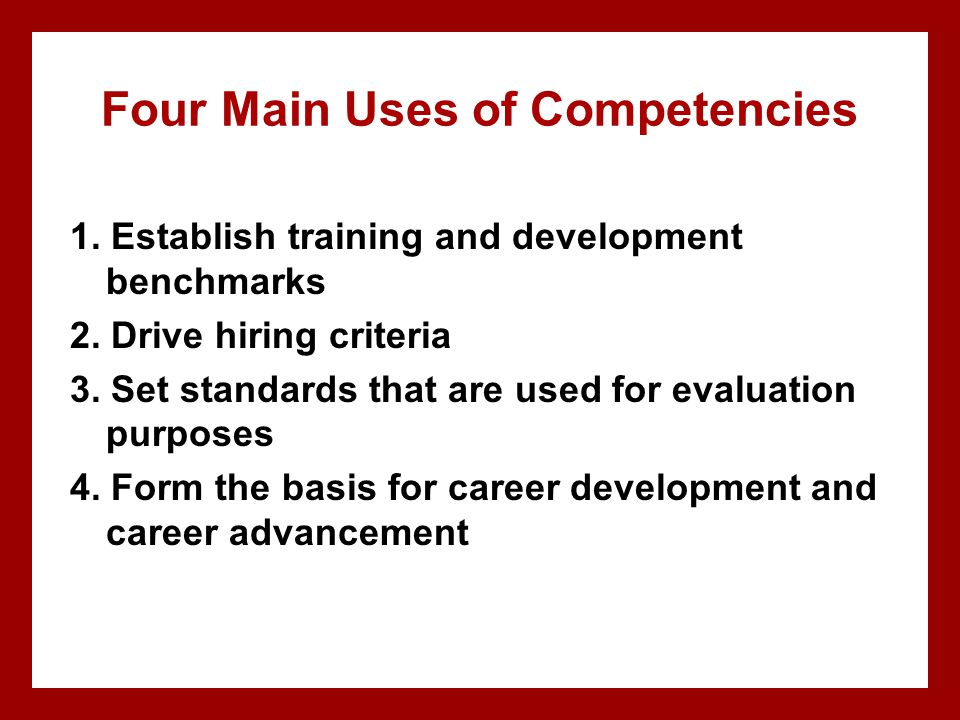 Four Main Uses of Competencies 1. Establish training and development benchmarks 2. Drive hiring criteria 3. Set standards that are used for evaluation