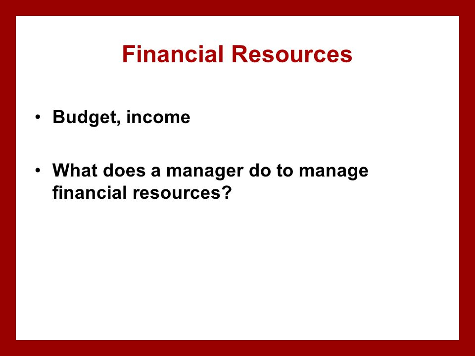 Financial Resources Budget, income What does a manager do to manage financial resources?