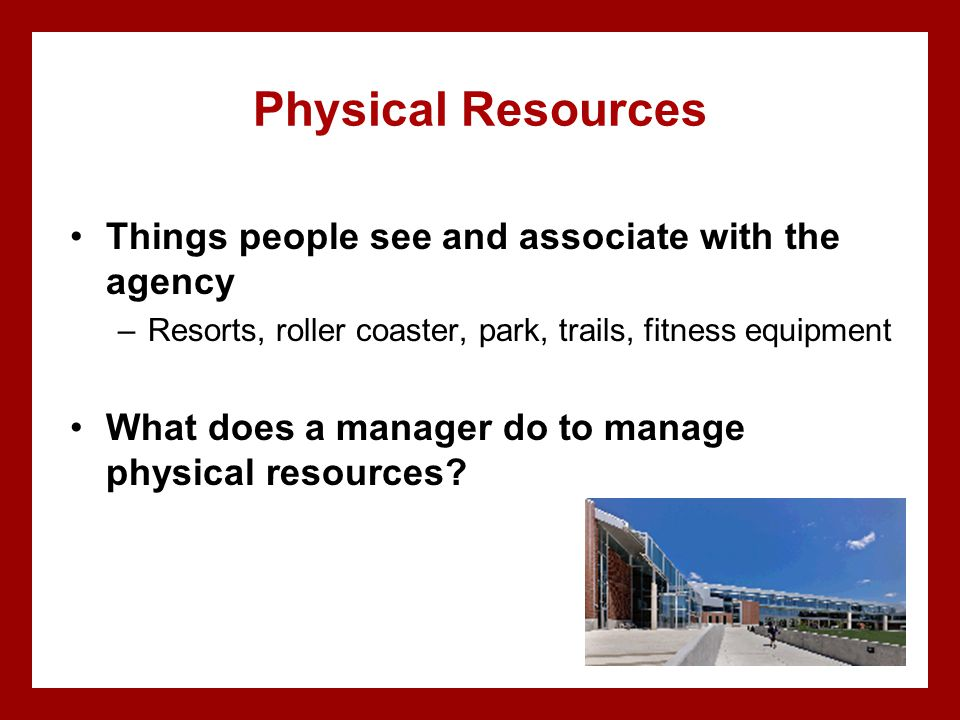 Physical Resources Things people see and associate with the agency –Resorts, roller coaster, park, trails, fitness equipment What does a manager do to