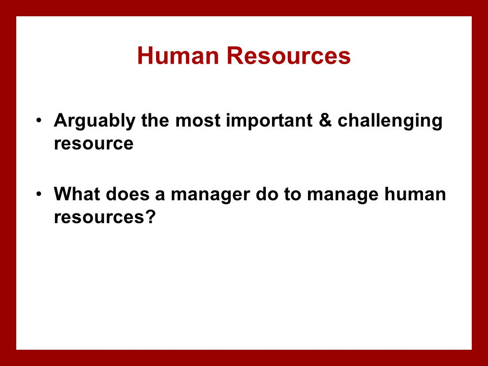 Human Resources Arguably the most important & challenging resource What does a manager do to manage human resources?