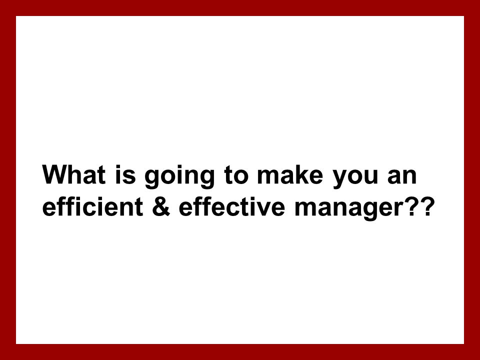 What is going to make you an efficient & effective manager??