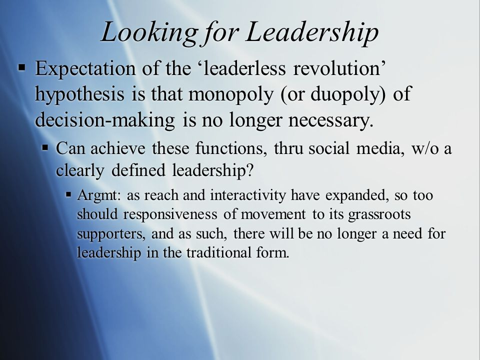 Looking for Leadership  Expectation of the 'leaderless revolution' hypothesis is that monopoly (or duopoly) of decision-making is no longer necessary.