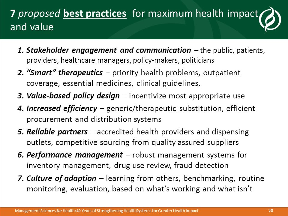 20 Management Sciences for Health: 40 Years of Strengthening Health Systems for Greater Health Impact 7 proposed best practices for maximum health impact and value 1.Stakeholder engagement and communication – the public, patients, providers, healthcare managers, policy-makers, politicians 2. Smart therapeutics – priority health problems, outpatient coverage, essential medicines, clinical guidelines, 3.Value-based policy design – incentivize most appropriate use 4.Increased efficiency – generic/therapeutic substitution, efficient procurement and distribution systems 5.Reliable partners – accredited health providers and dispensing outlets, competitive sourcing from quality assured suppliers 6.Performance management – robust management systems for inventory management, drug use review, fraud detection 7.Culture of adaption – learning from others, benchmarking, routine monitoring, evaluation, based on what's working and what isn't