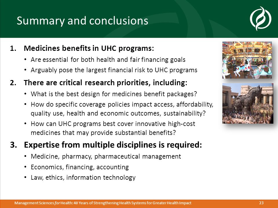 23 Management Sciences for Health: 40 Years of Strengthening Health Systems for Greater Health Impact Summary and conclusions 1.Medicines benefits in UHC programs: Are essential for both health and fair financing goals Arguably pose the largest financial risk to UHC programs 2.There are critical research priorities, including: What is the best design for medicines benefit packages.