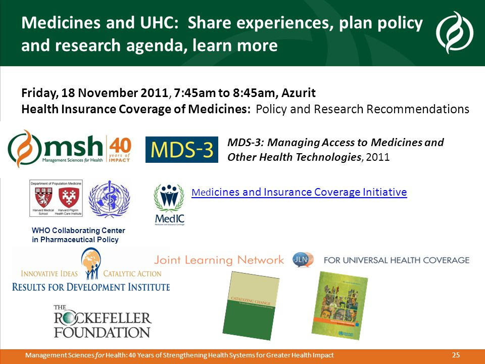 25 Management Sciences for Health: 40 Years of Strengthening Health Systems for Greater Health Impact Medicines and UHC: Share experiences, plan policy and research agenda, learn more Friday, 18 November 2011, 7:45am to 8:45am, Azurit Health Insurance Coverage of Medicines: Policy and Research Recommendations MDS-3: Managing Access to Medicines and Other Health Technologies, 2011 Med icines and Insurance Coverage Initiative Med icines and Insurance Coverage Initiative WHO Collaborating Center in Pharmaceutical Policy