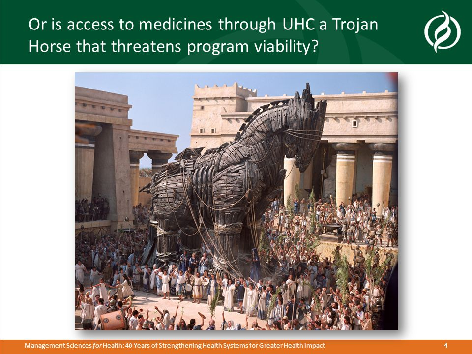 5 Management Sciences for Health: 40 Years of Strengthening Health Systems for Greater Health Impact Access to medicines through UHC: Golden Ring or Trojan Horse.