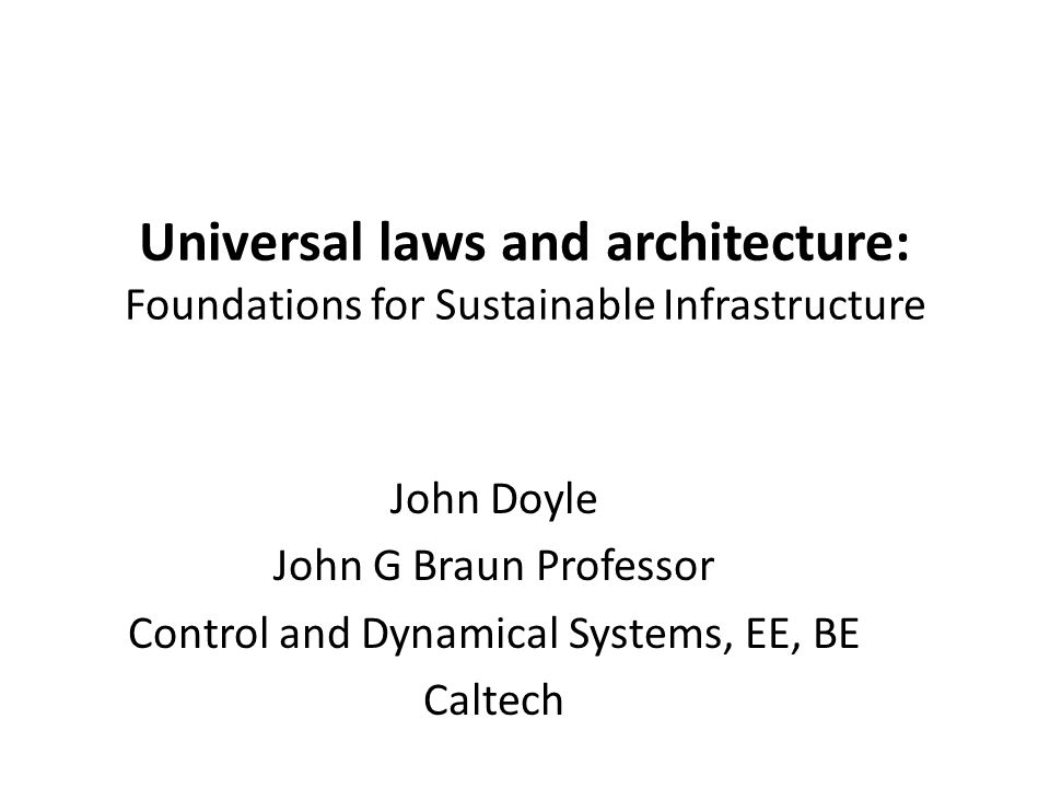 Universal laws and architecture: Foundations for Sustainable Infrastructure John Doyle John G Braun Professor Control and Dynamical Systems, EE, BE Caltech