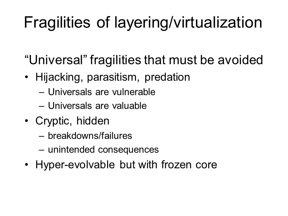 Fragilities of layering/virtualization Universal fragilities that must be avoided Hijacking, parasitism, predation –Universals are vulnerable –Universals are valuable Cryptic, hidden –breakdowns/failures –unintended consequences Hyper-evolvable but with frozen core