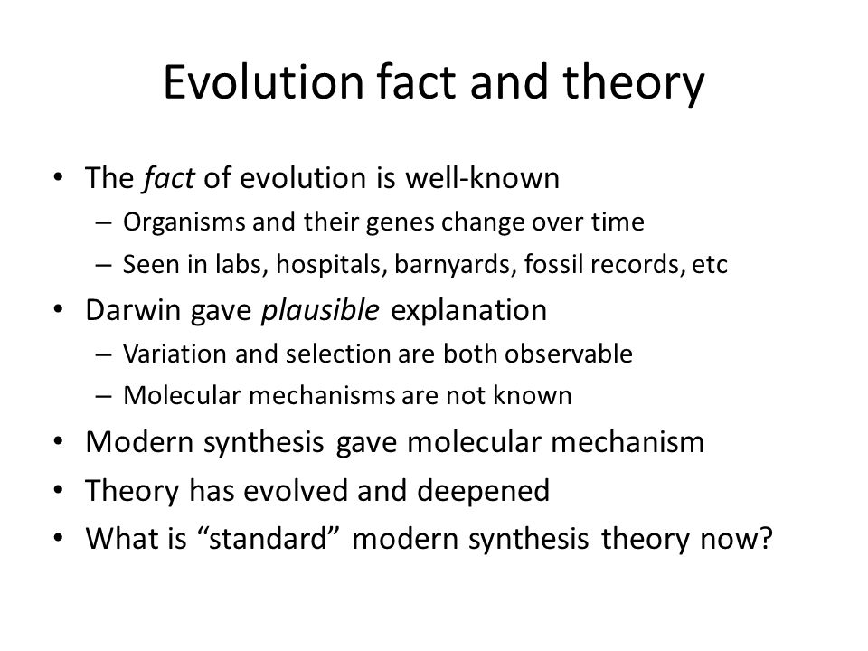 Evolution fact and theory The fact of evolution is well-known – Organisms and their genes change over time – Seen in labs, hospitals, barnyards, fossil records, etc Darwin gave plausible explanation – Variation and selection are both observable – Molecular mechanisms are not known Modern synthesis gave molecular mechanism Theory has evolved and deepened What is standard modern synthesis theory now?