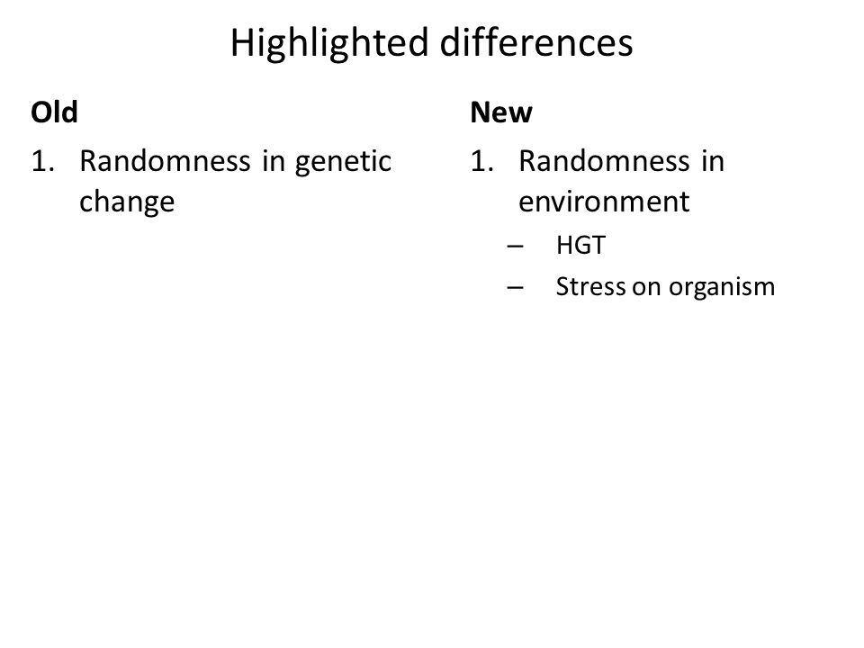 Highlighted differences Old 1.Randomness in genetic change New 1.Randomness in environment – HGT – Stress on organism