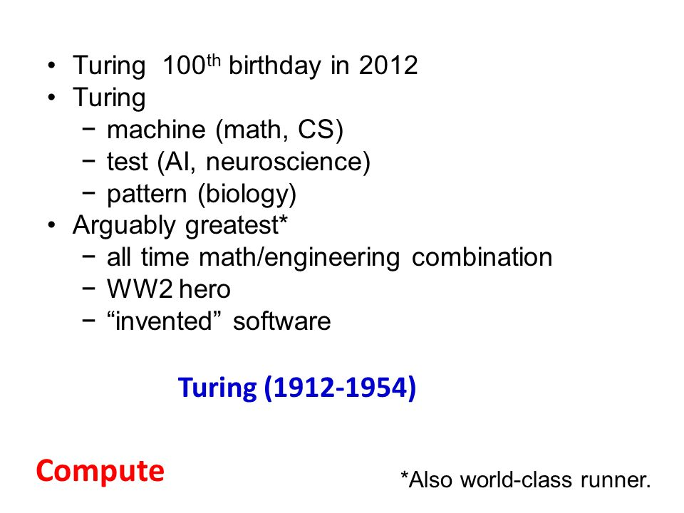 Compute Turing (1912-1954) Turing 100 th birthday in 2012 Turing −machine (math, CS) −test (AI, neuroscience) −pattern (biology) Arguably greatest* −all time math/engineering combination −WW2 hero − invented software *Also world-class runner.
