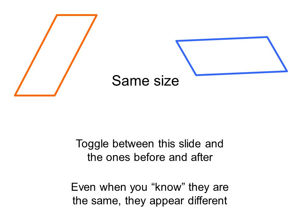 Even when you know they are the same, they appear different Toggle between this slide and the ones before and after