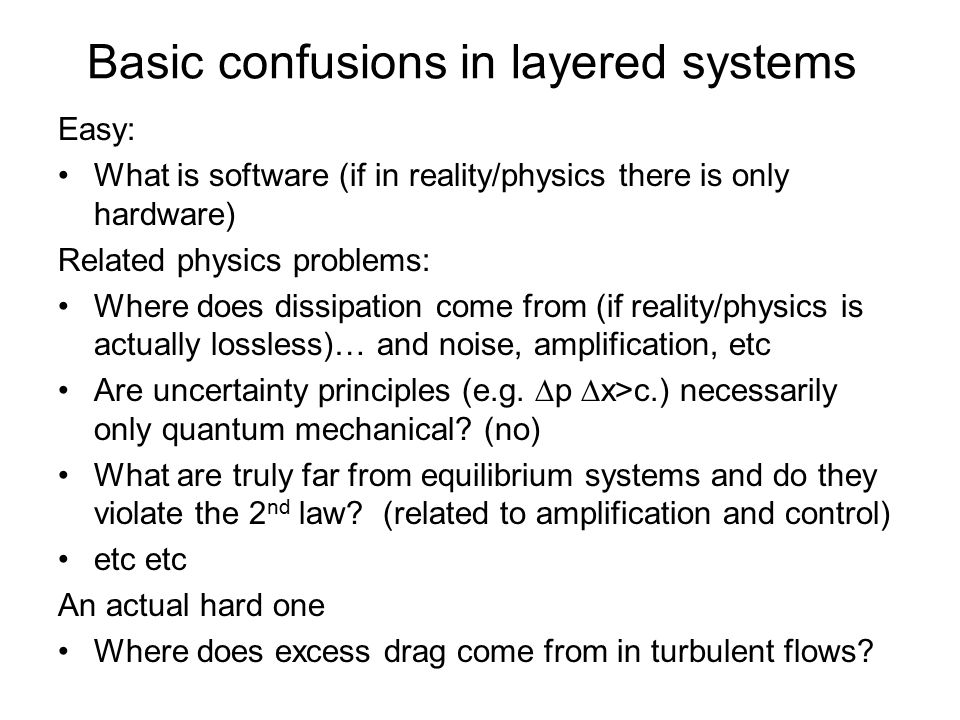 Basic confusions in layered systems Easy: What is software (if in reality/physics there is only hardware) Related physics problems: Where does dissipation come from (if reality/physics is actually lossless)… and noise, amplification, etc Are uncertainty principles (e.g.