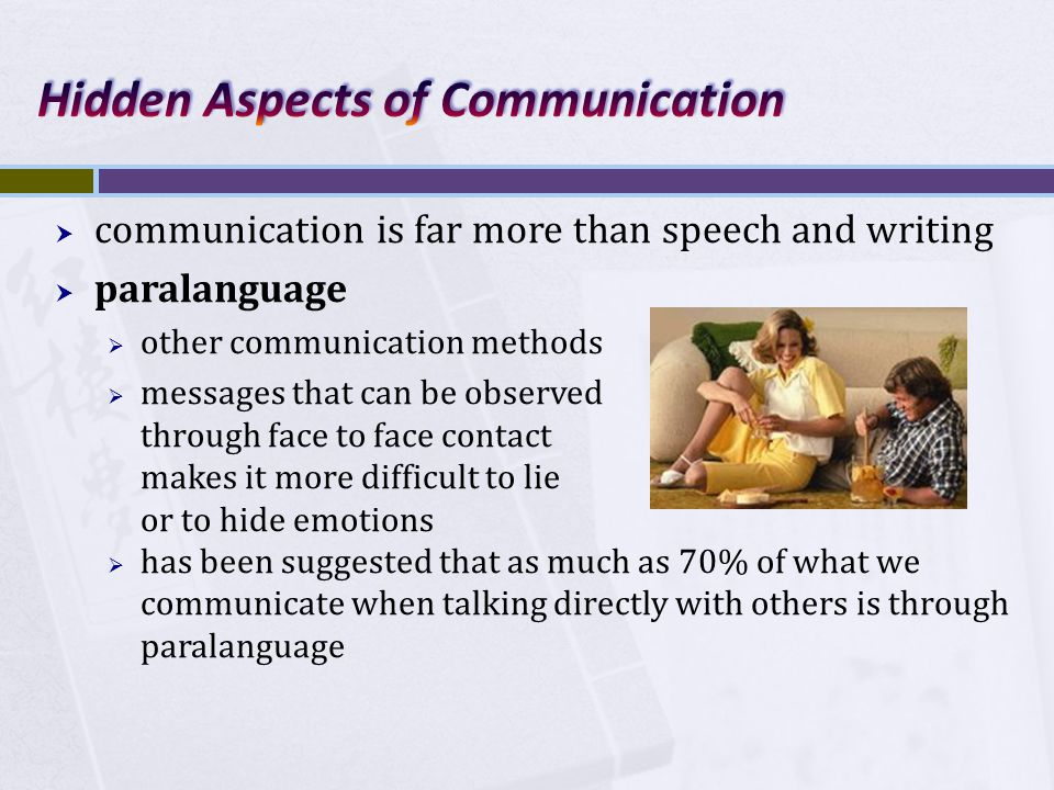  communication is far more than speech and writing  paralanguage  other communication methods  messages that can be observed through face to face contact makes it more difficult to lie or to hide emotions  has been suggested that as much as 70% of what we communicate when talking directly with others is through paralanguage