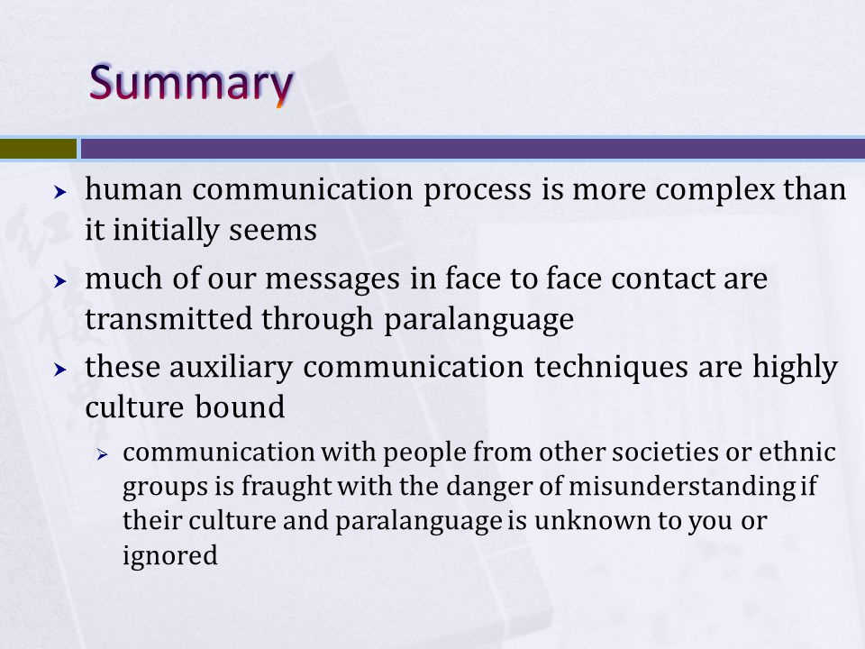  human communication process is more complex than it initially seems  much of our messages in face to face contact are transmitted through paralanguage  these auxiliary communication techniques are highly culture bound  communication with people from other societies or ethnic groups is fraught with the danger of misunderstanding if their culture and paralanguage is unknown to you or ignored